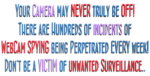 Your Camera may NEVER truly be OFF! There are Hundreds of incidents of WebCam SPYING being Perpetrated EVERY week!  Don't be a VICTIM of unwanted Surveillance..